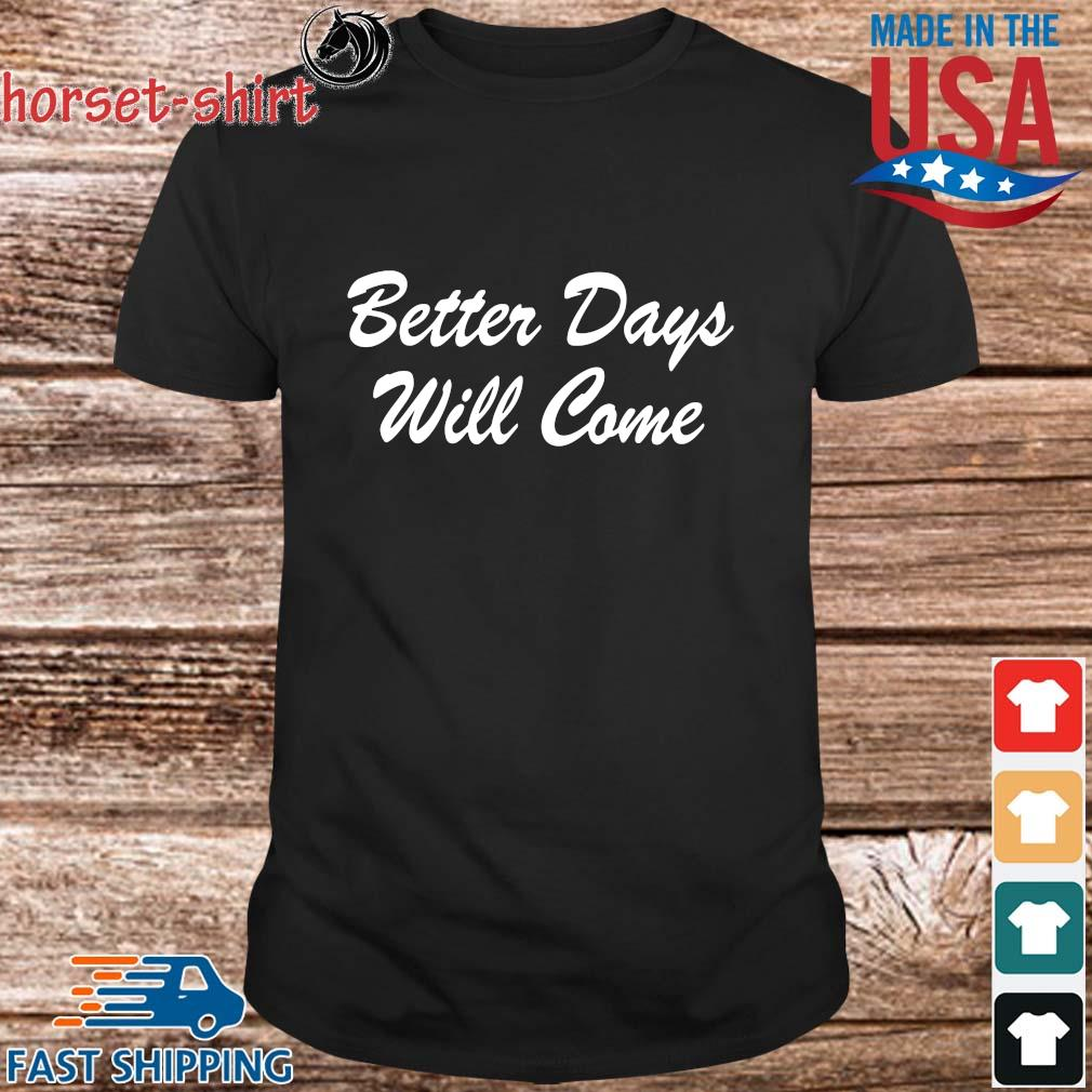 Better days will come shirt