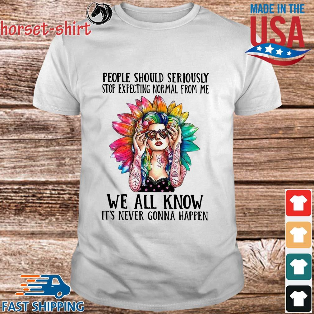 Hippie girl people should seriously stop expecting normal from Me we all know it's never gonna happen shirt