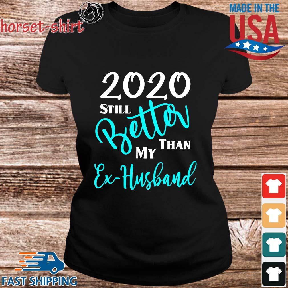 2020 Still Better Than My Ex Husband Shirt ladies den