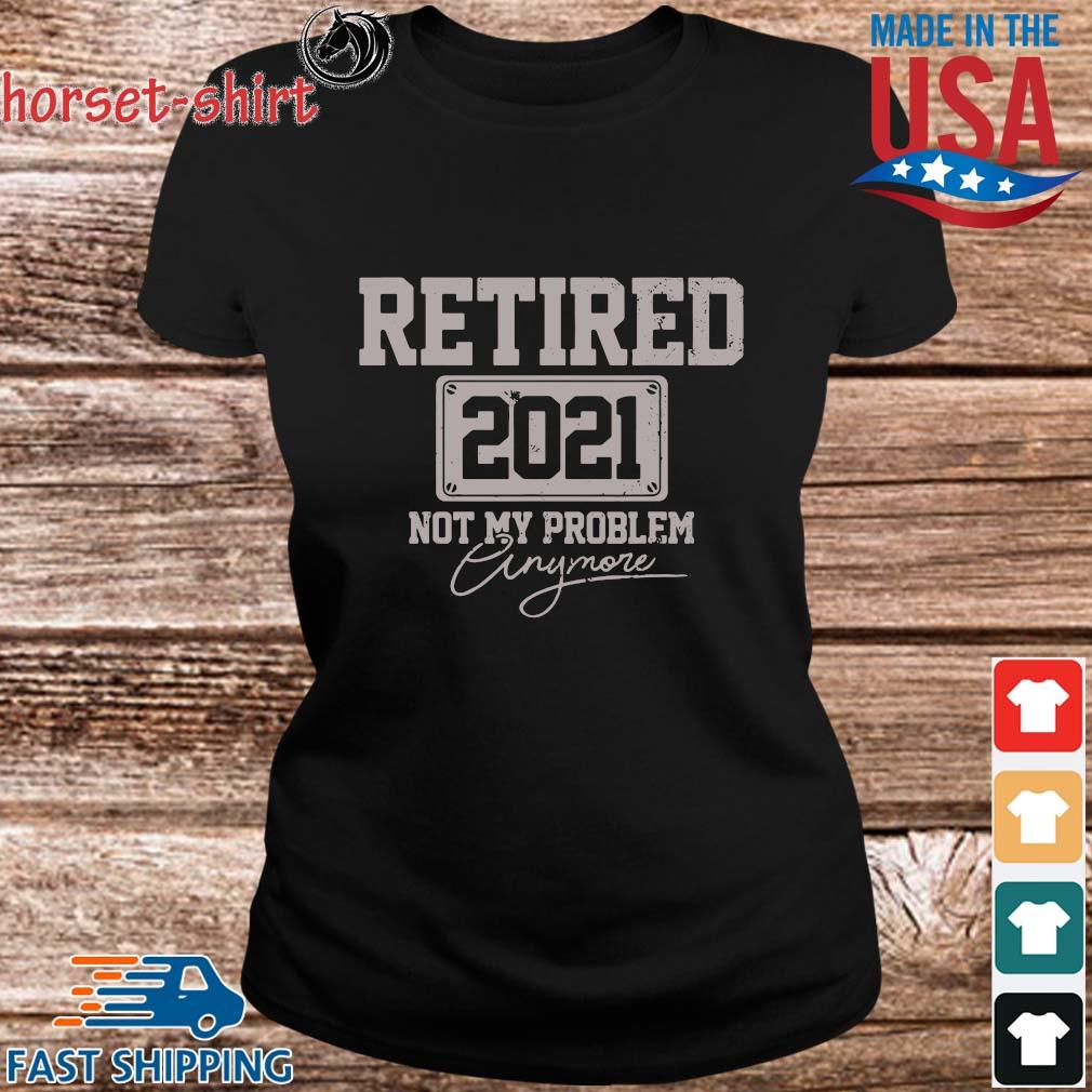 Retired 2021 Not My Problem Anymore Shirt ladies den