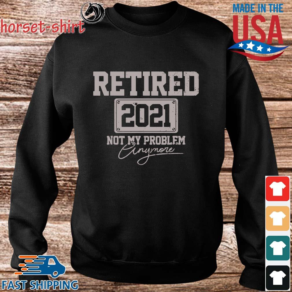 Retired 2021 Not My Problem Anymore Shirt Sweater den