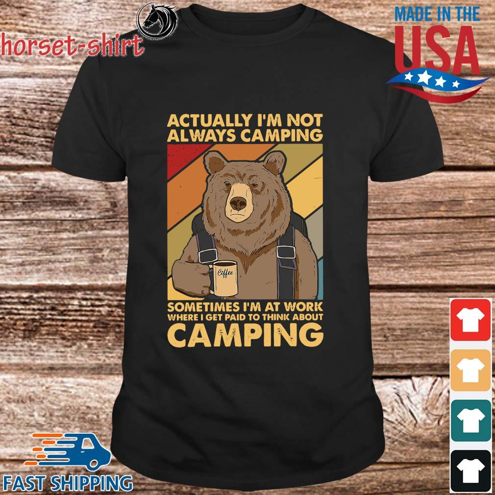 Bear actually I'm not always camping sometimes I'm at work where i get paid to think about camping shirt