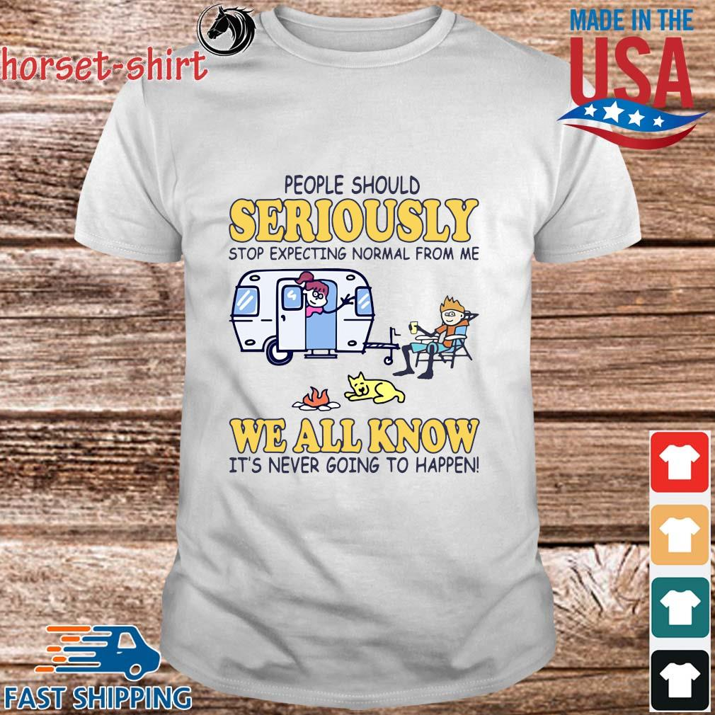 Camping people should seriously stop expecting normal from Me we all know it's never going to happen shirt