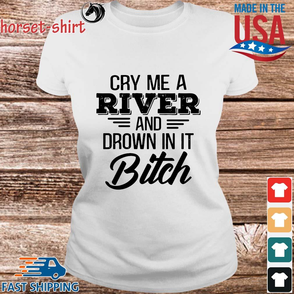 Cry Me a river and drown in it bitch s Ladies trang