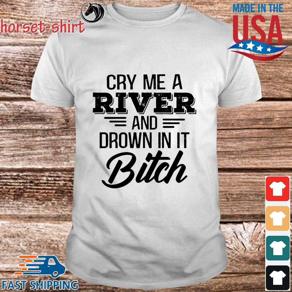 Cry Me a river and drown in it bitch shirt