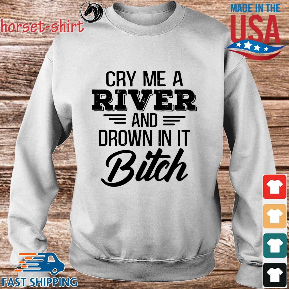 Cry Me a river and drown in it bitch s Sweater trang