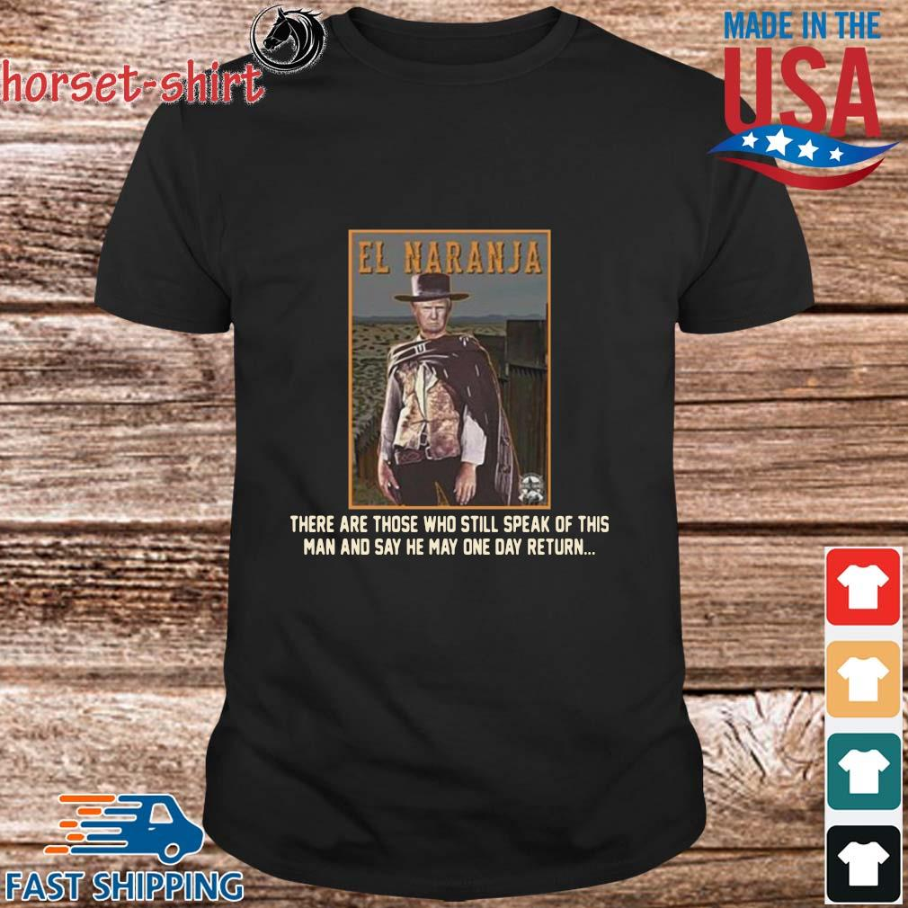 El Naranja there are those who still speak of this man and say he may one day return shirt