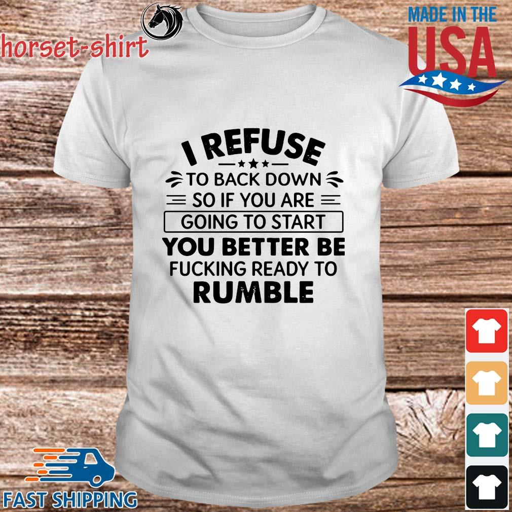 I refuse to back down so if to start you better be rumble shirt