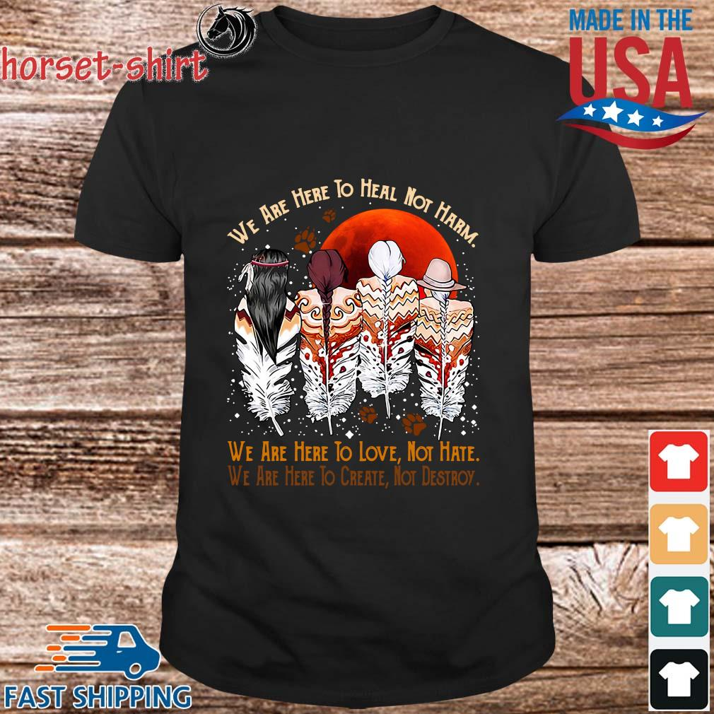 Natives We Are Here To Heal Not Harm We Are Here To Love Not Hate Shirt