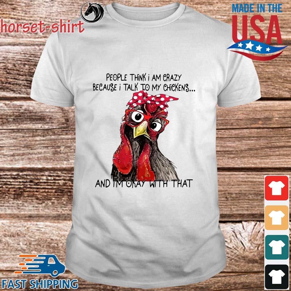 People think I am crazy because I talk to my chickens and I'm okay with that shirt