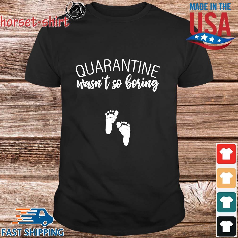 Quarantine wasn't so boring shirt