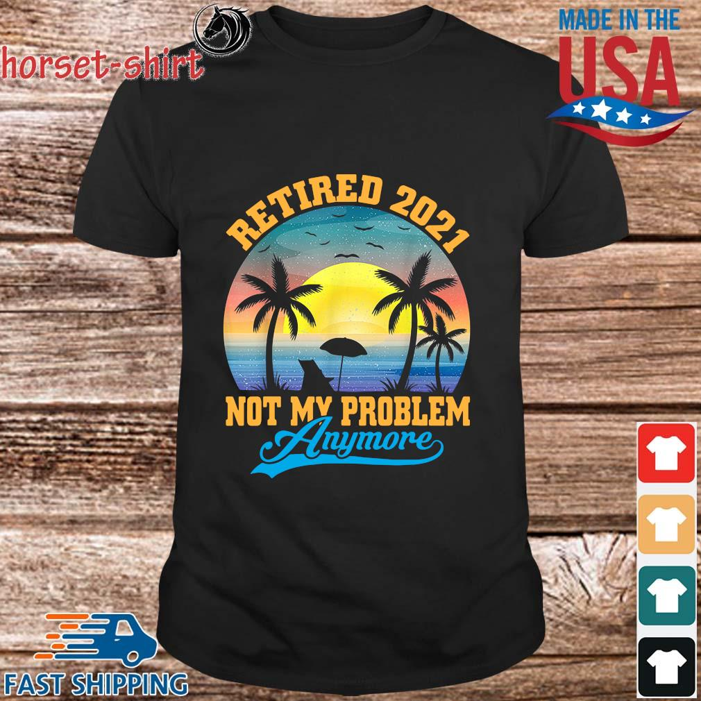 Retired 2021 Not My Problem Anymore Vintage Shirt