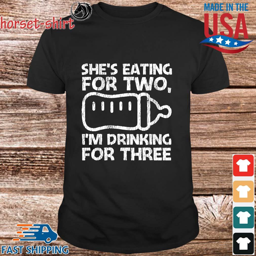She's eating for two I'm drinking for three shirt