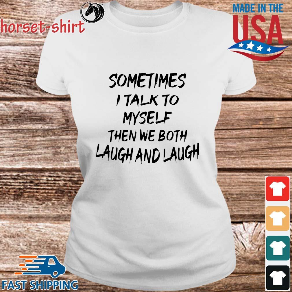 Sometimes I Talk To Myself Then We Both Laugh And Laugh Shirt Ladies trang