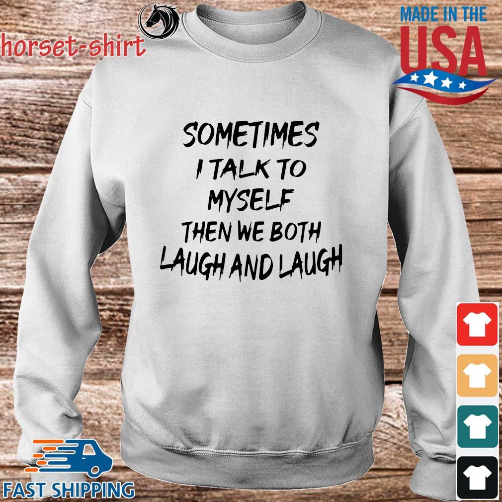 Sometimes I Talk To Myself Then We Both Laugh And Laugh Shirt Sweater trang