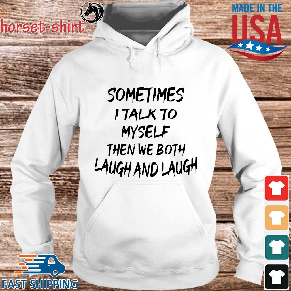 Sometimes I Talk To Myself Then We Both Laugh And Laugh Shirt hoodie trang
