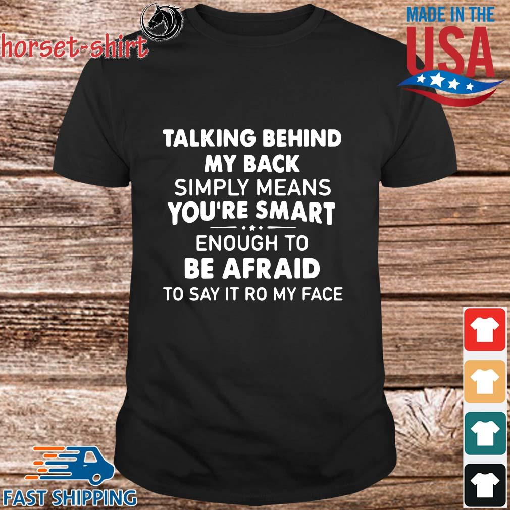 Talking Behind My Back Simply Means You_re Smart Enough To Be Afraid To Say It Ro My Face Shirt