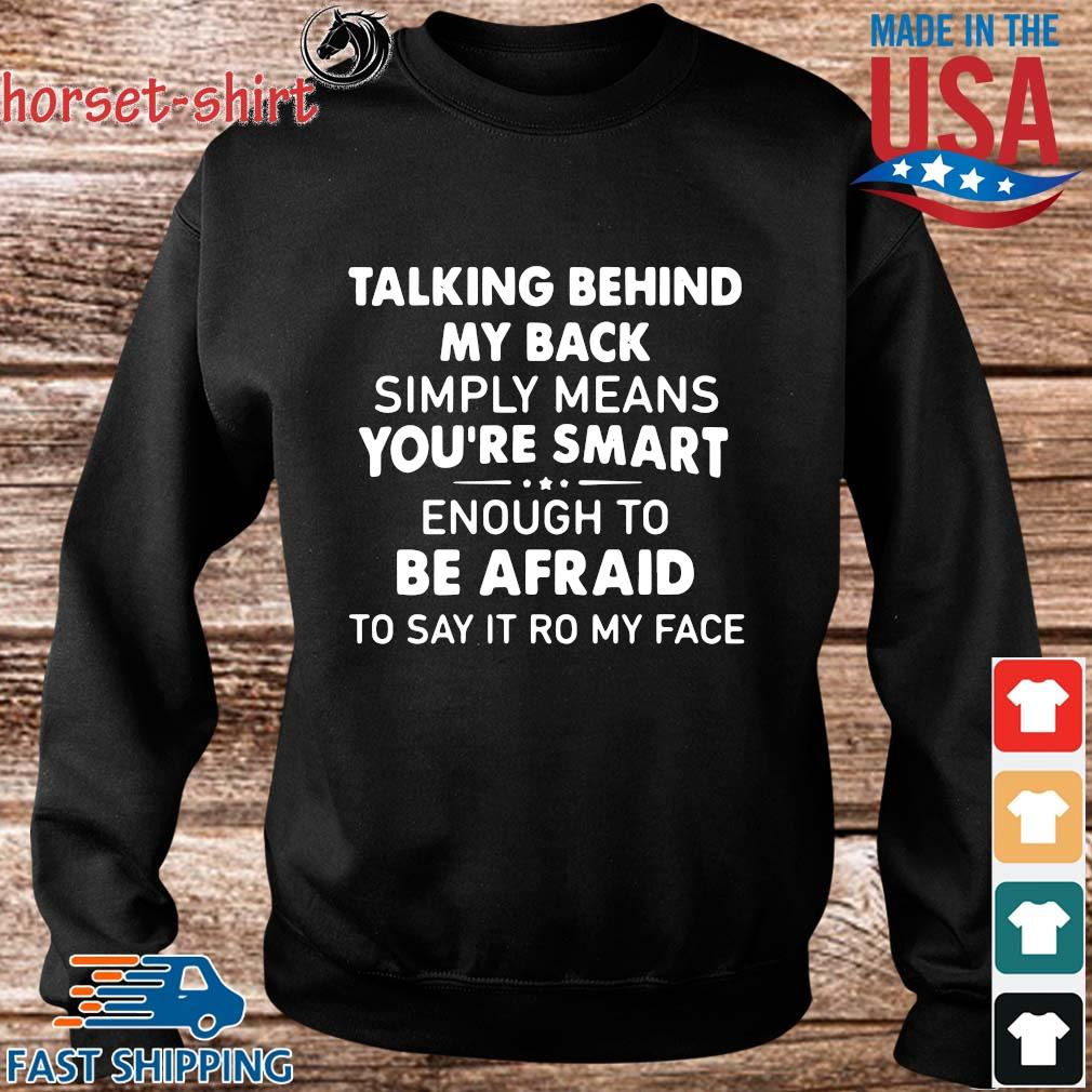 Talking Behind My Back Simply Means You_re Smart Enough To Be Afraid To Say It Ro My Face Shirt Sweater den