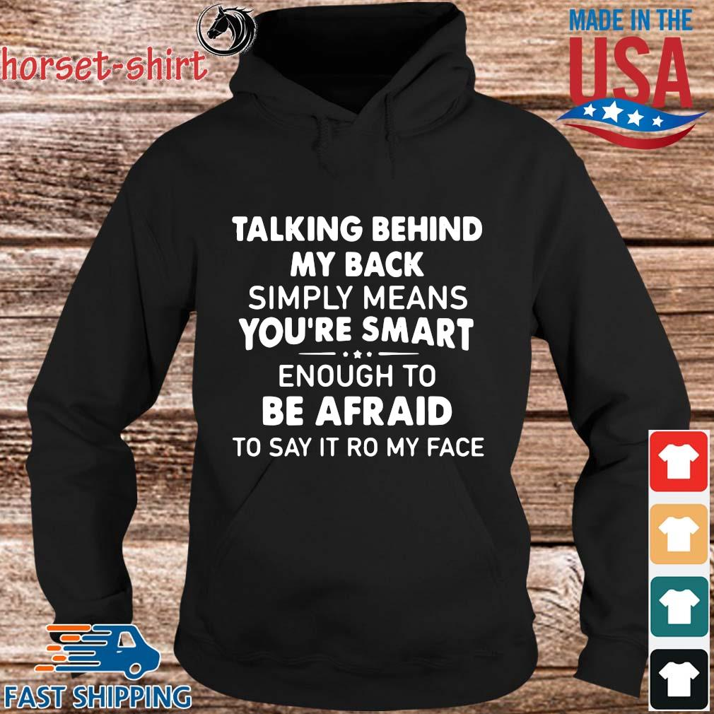Talking Behind My Back Simply Means You_re Smart Enough To Be Afraid To Say It Ro My Face Shirt hoodie den
