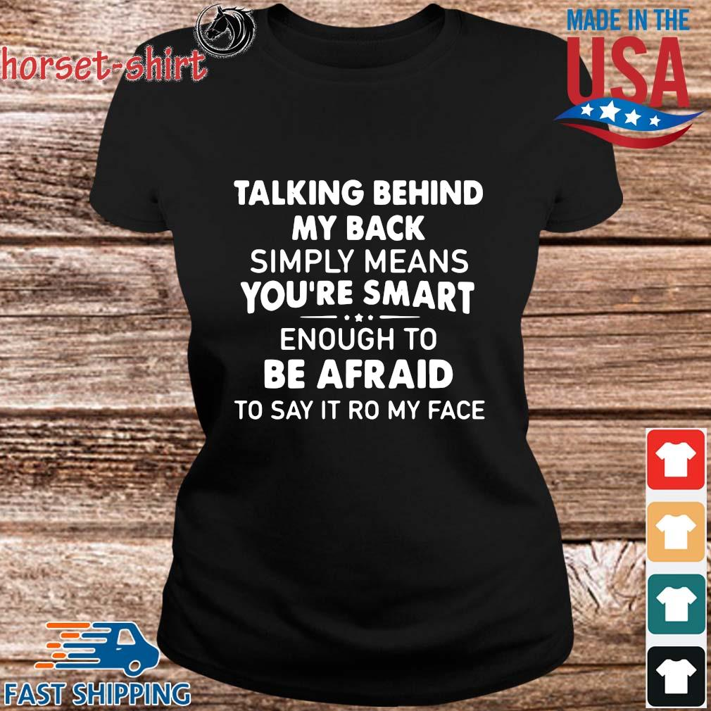 Talking Behind My Back Simply Means You_re Smart Enough To Be Afraid To Say It Ro My Face Shirt ladies den