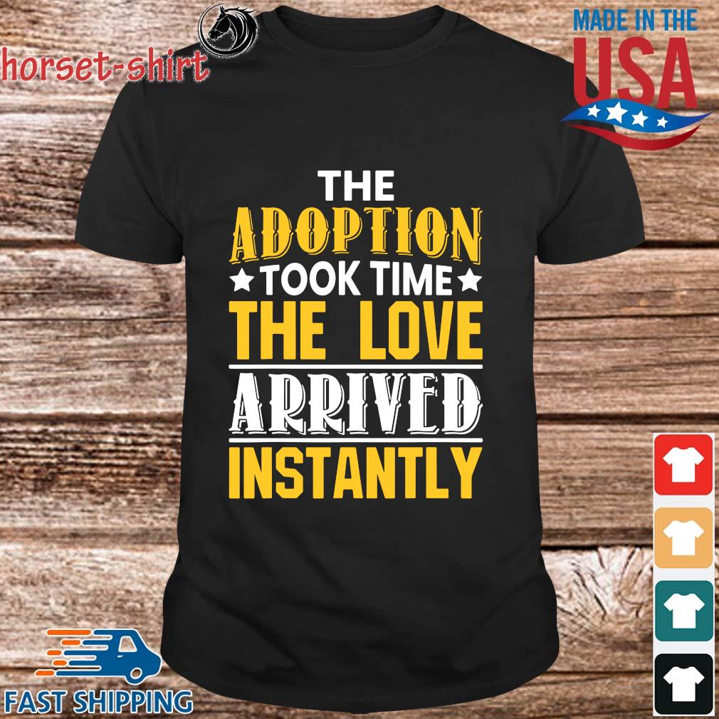 The Adoption Took Time The Love Arrived Instantly Shirt