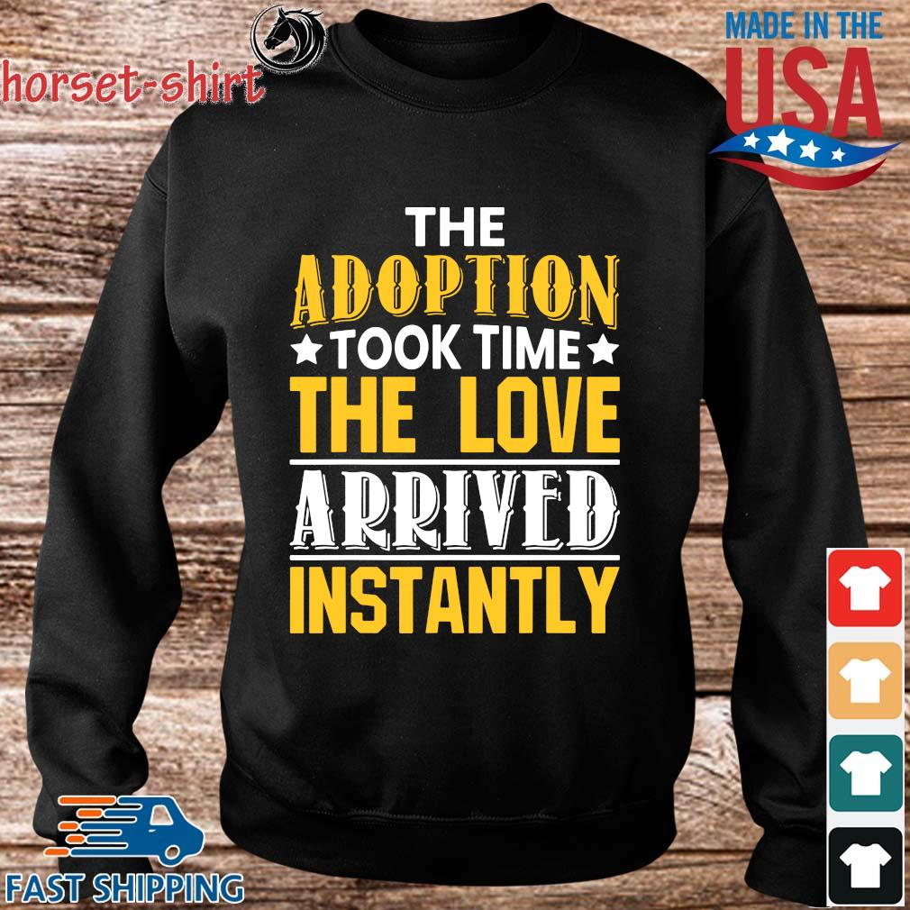 The Adoption Took Time The Love Arrived Instantly Shirt Sweater den