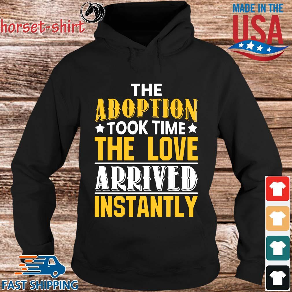 The Adoption Took Time The Love Arrived Instantly Shirt hoodie den