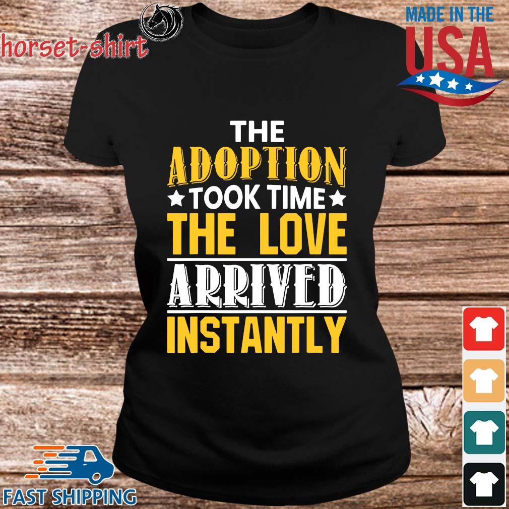 The Adoption Took Time The Love Arrived Instantly Shirt ladies den