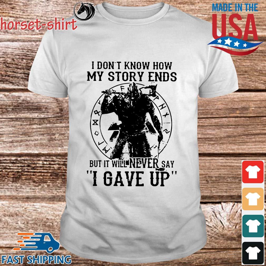Viking I don_t know how my story ends but it will never say I gave up shirt