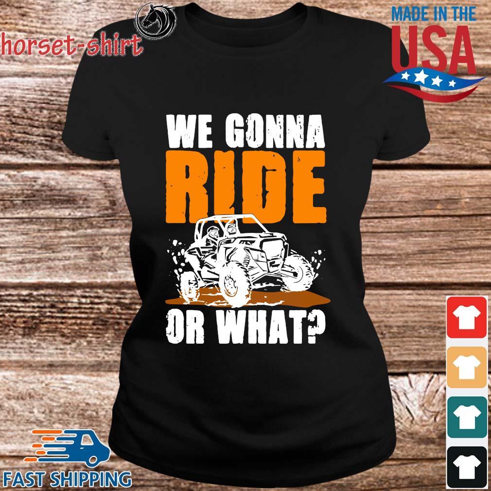 We Gonna Ride Or What Shirt ladies den