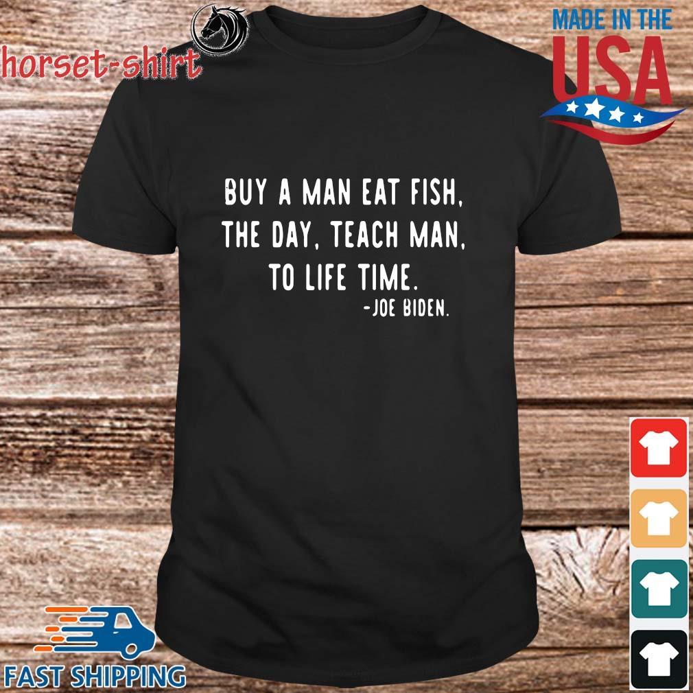 Buy a man eat fish the day teach man to life time Joe Biden shirt
