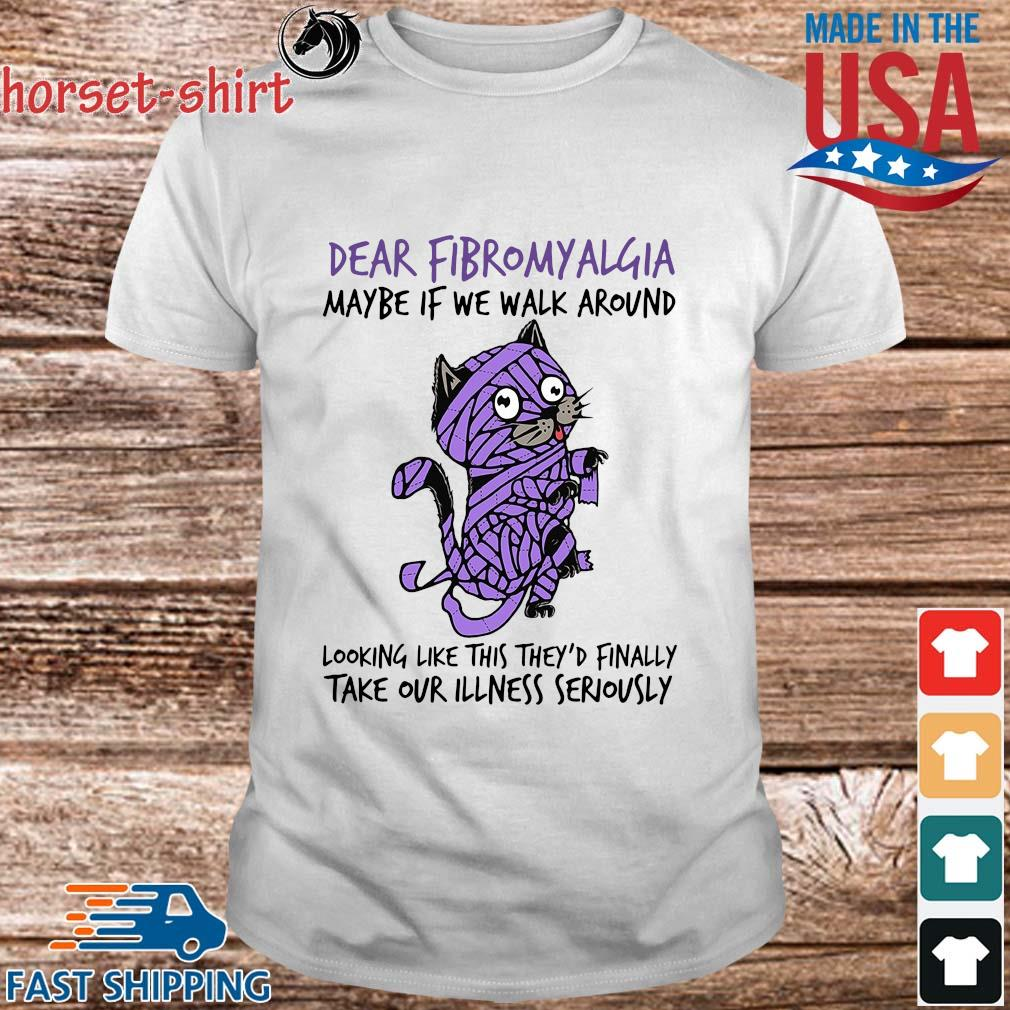 Cat dear fibromyalgia maybe if we walk around looking like this they'd finally shirt