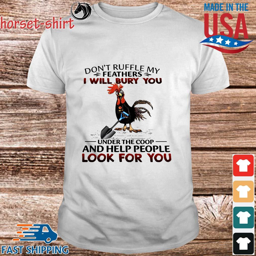 Chickens don't ruffle my feathers I will bury you under the coop and help people look for you shirt