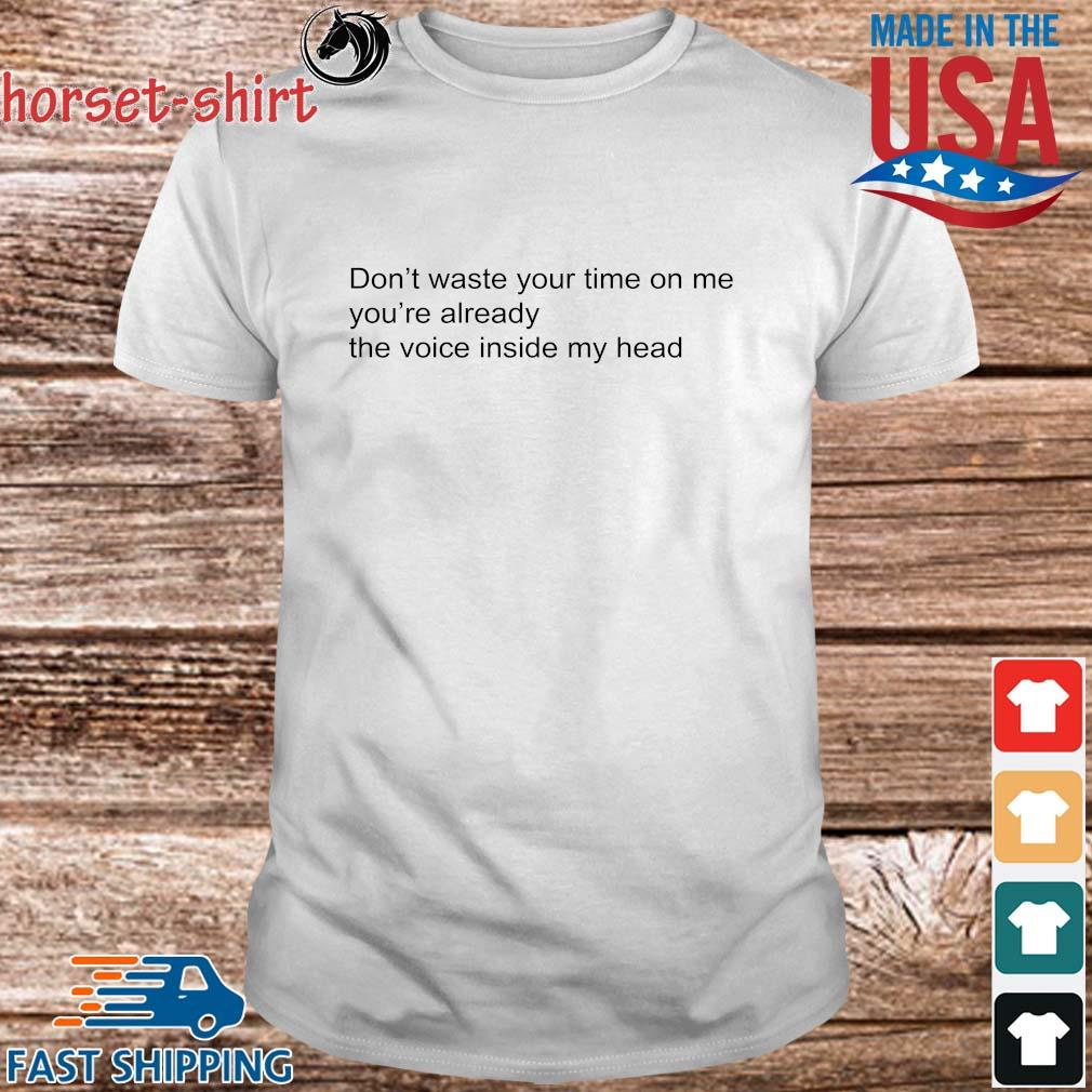 Don't Waste Your Time On Me You're Already The Voice Inside My Head Shirt