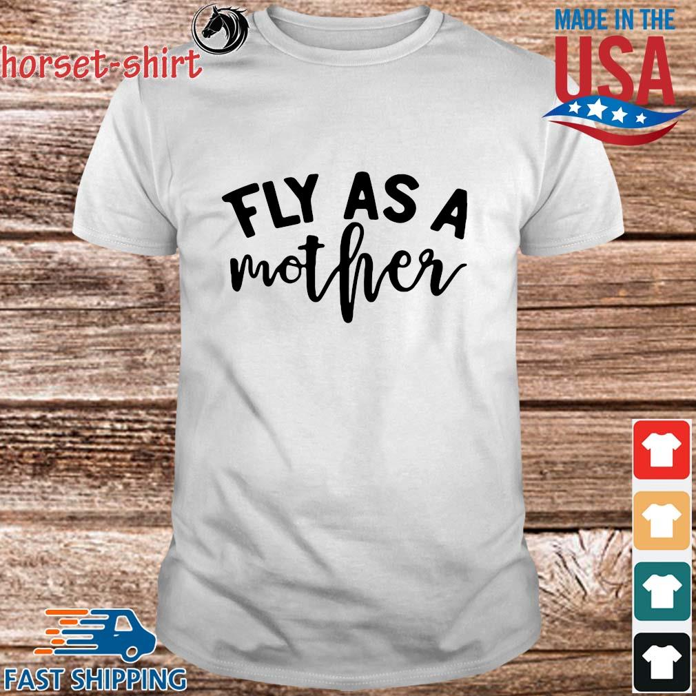 Fly As A Mother Shirt