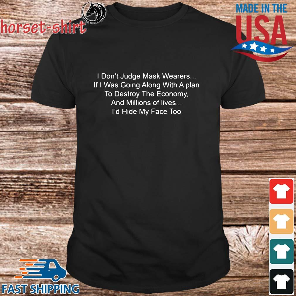I don't judge mask wearers if I was going along with a plan to destroy the economy shirt