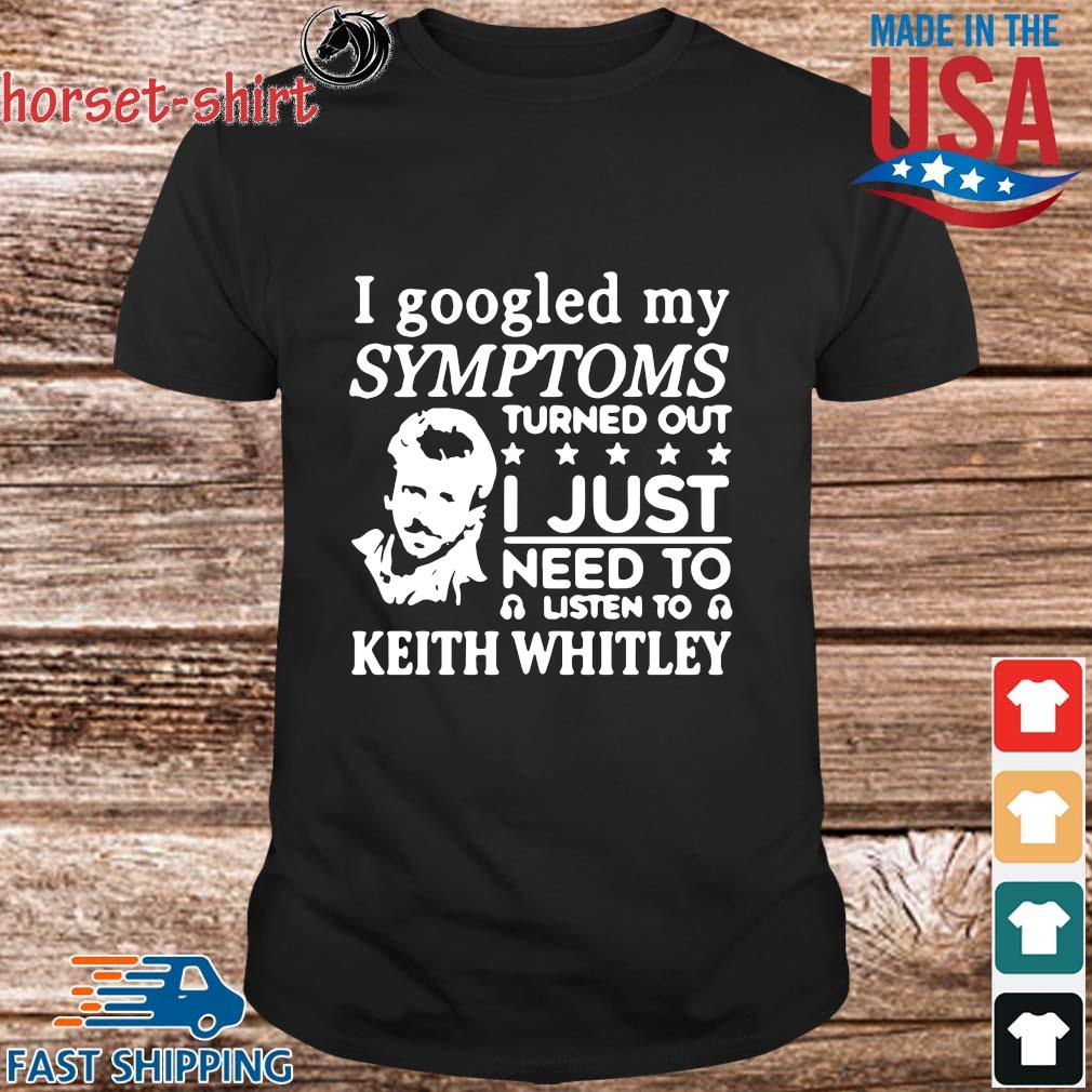I googled my symptoms turned out I just need to listen to keith whitley shirt