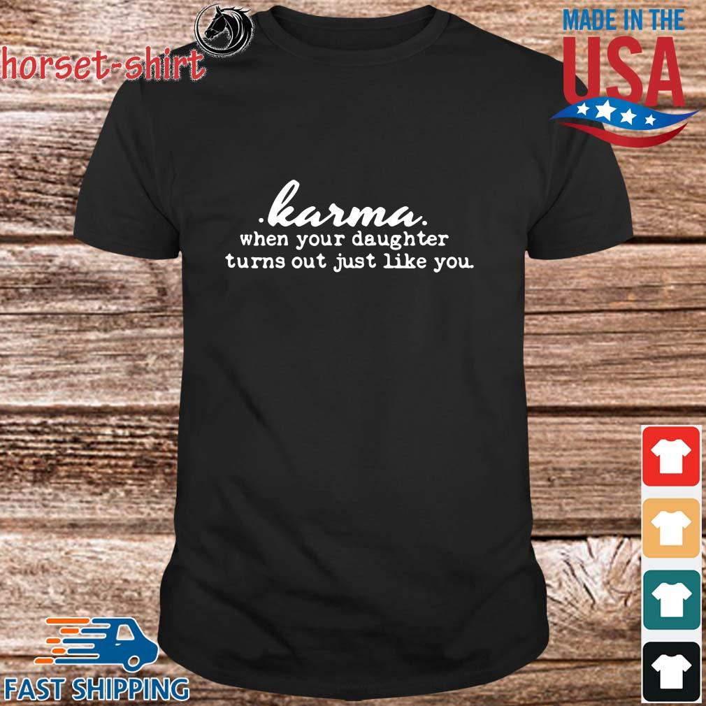 Karma when your daughter turns out just like you shirt