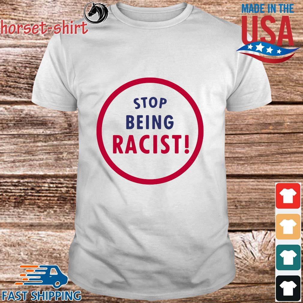 Stop Being Racist Shirt
