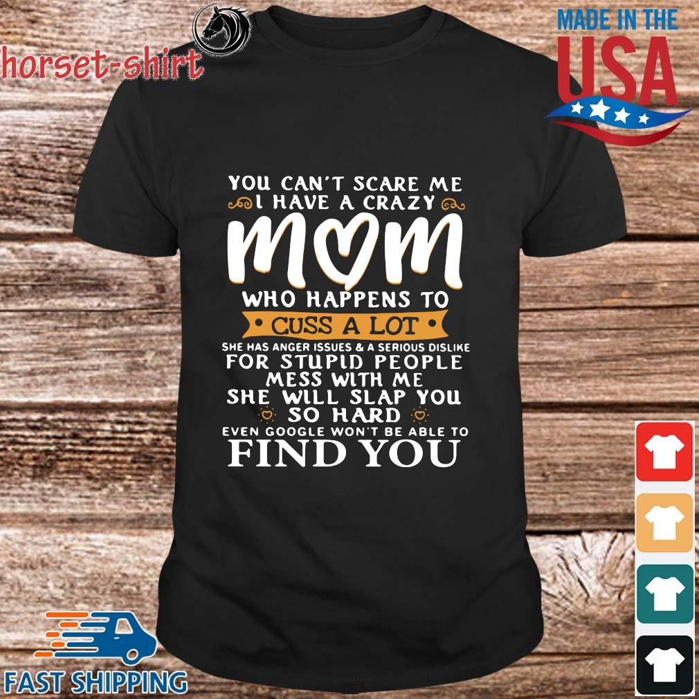 You can't scare Me I have a crazy mom who happens to cuss a lot shirt