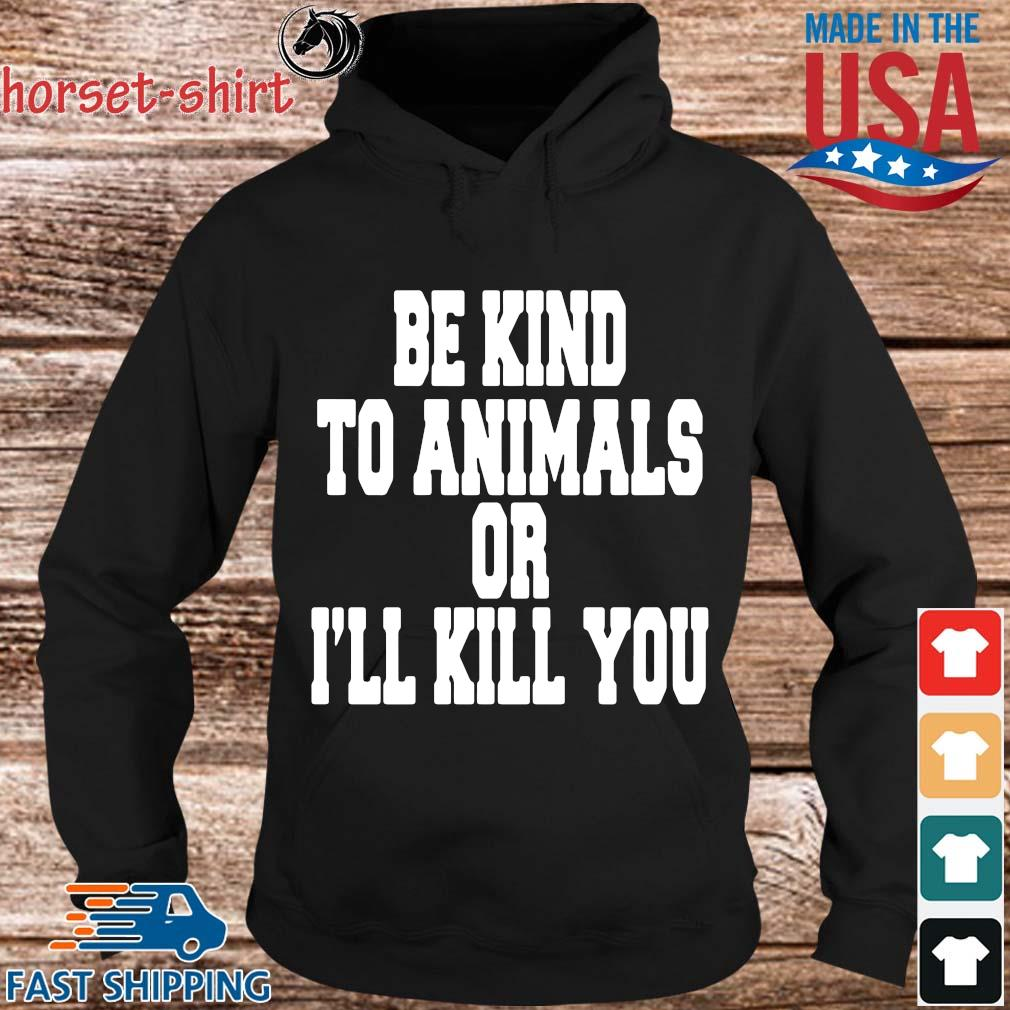 Be kind to animals or I'll kill you s Hoodie den