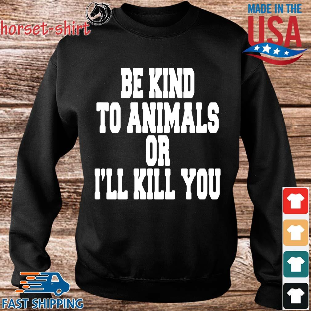 Be kind to animals or I'll kill you s Sweater den