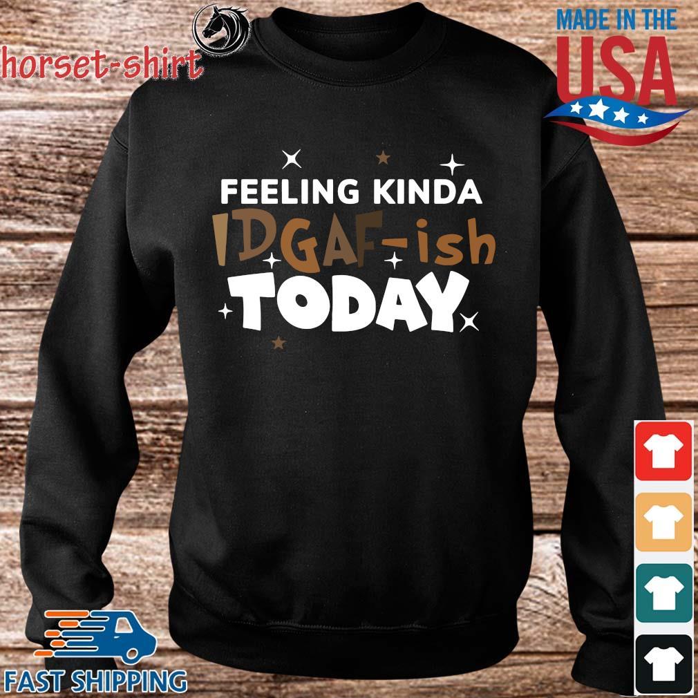 Feeling kinda idgaf-ish today shirts Sweater den