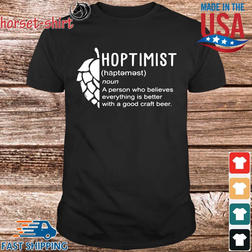 Hoptimist a person who believes everything is better with a good craft beer shirt