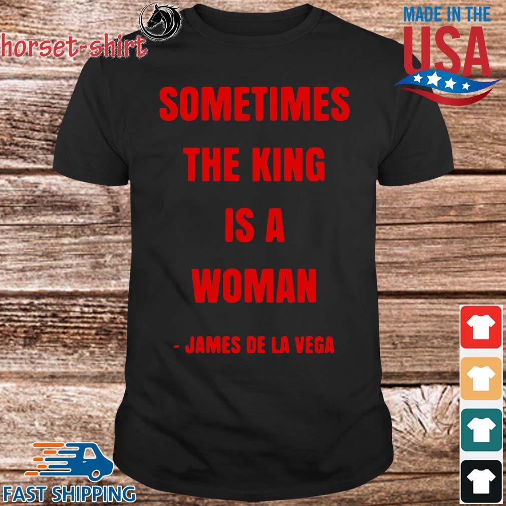 Sometimes the king is a woman james de la vega shirt