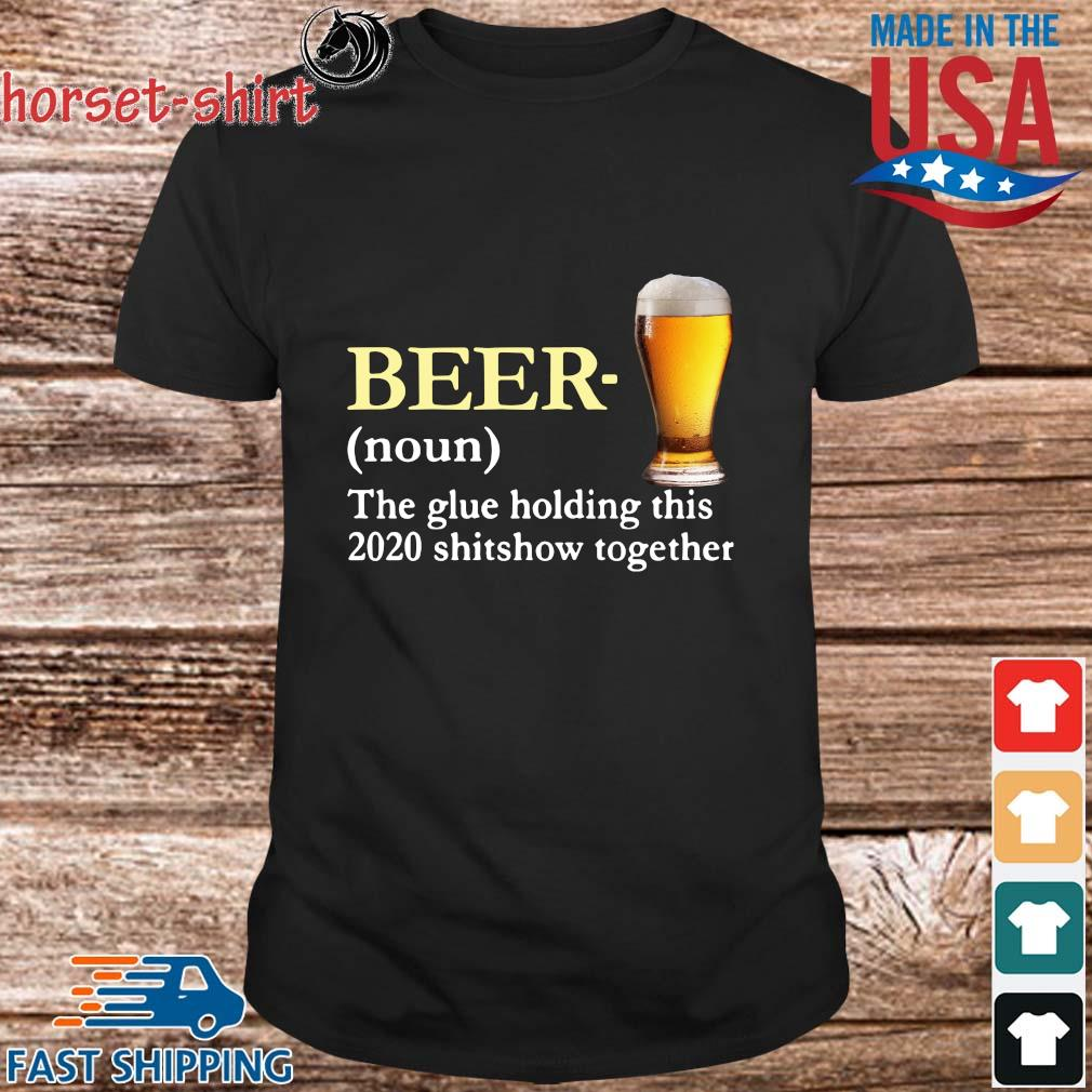 Beer the glue holding this 2020 sshitshow together shirt