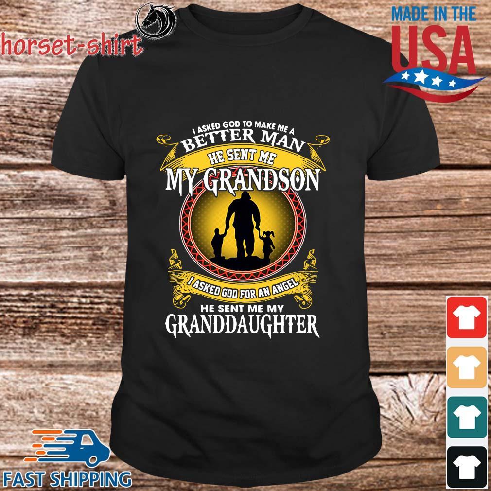 I asked god to make Me a better man he sent Me my Grandson I asked god for an angel he sent Me my Granddaughter shirt
