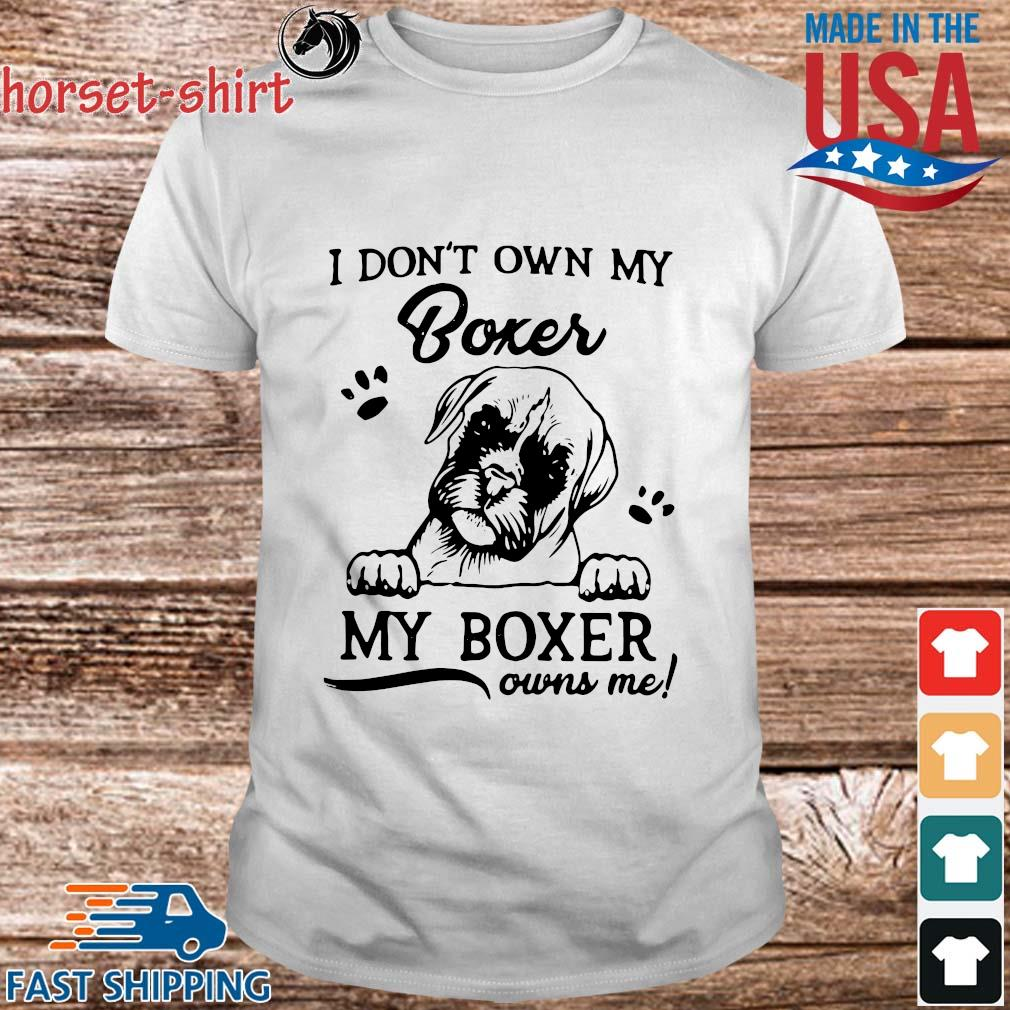I don't own my boxer my boxer owns Me shirt
