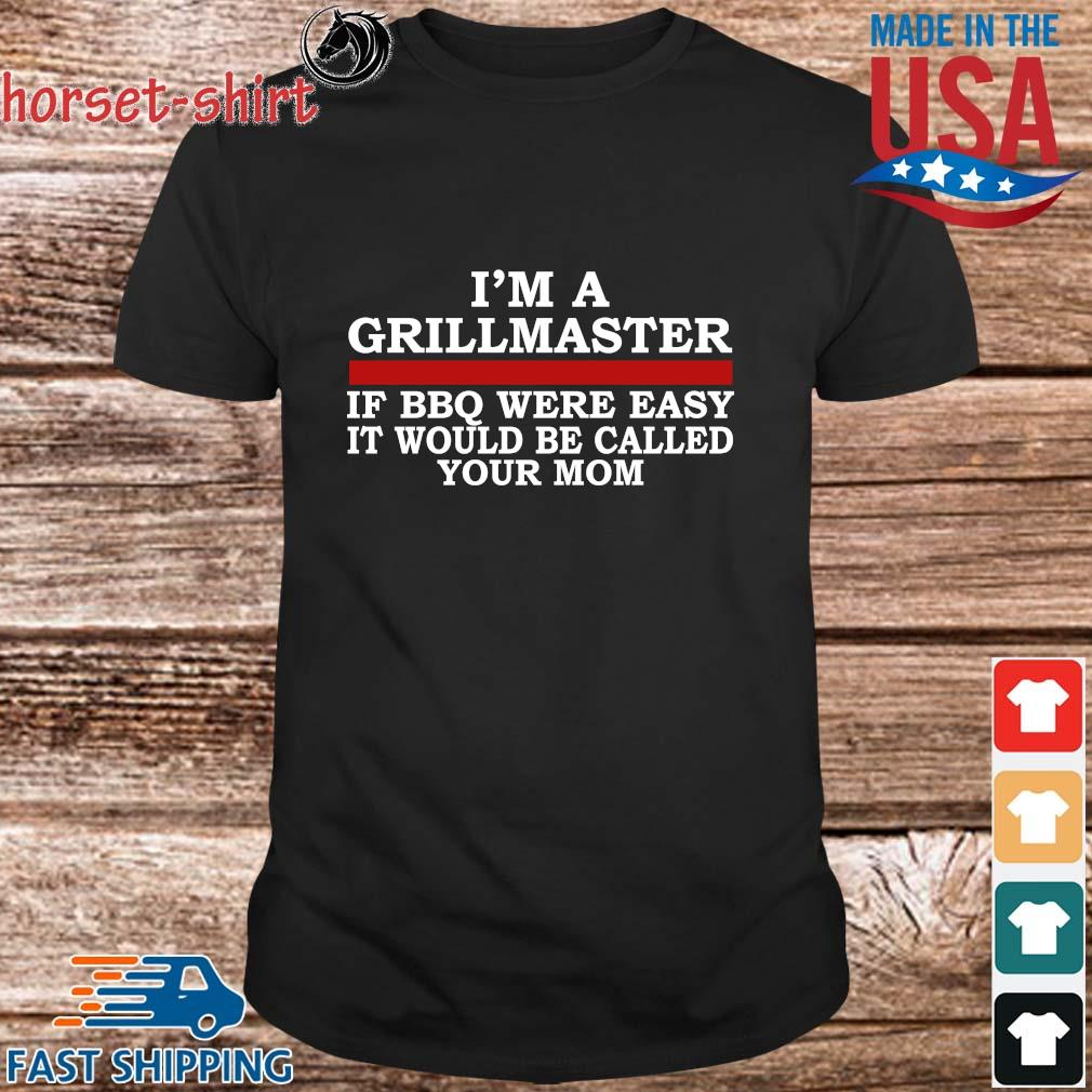 I'm a grillmaster if BBQ were easy it would be called your mom shirts