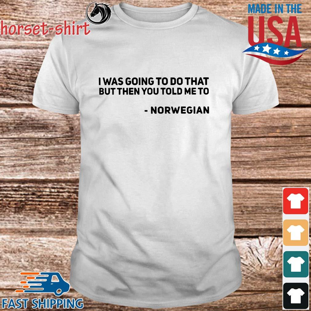 i was going to do that but then you told Me to Norwegian shirt